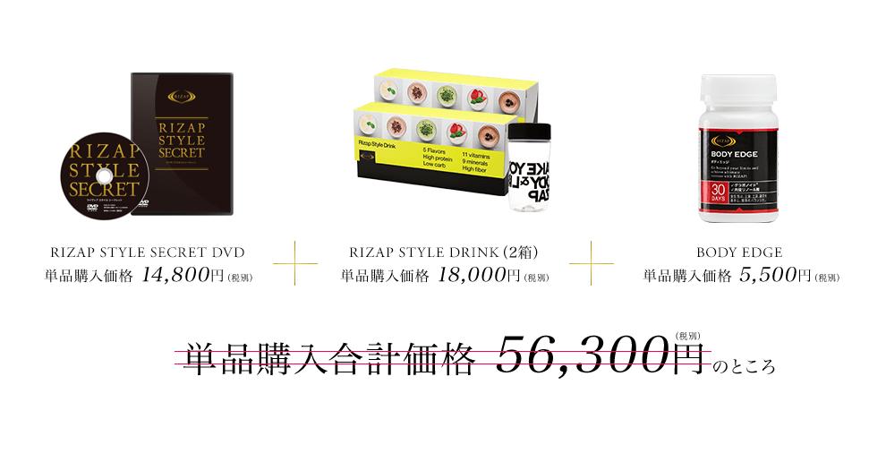 RIZAP STYLE SECRET DVD 単品購入価格 14,800円(税別)RIZAP STYLE DRINK(2箱)単品購入価格 18,000円(税別) BODYFAT SLIM 単品購入価格5,500円(税別)単品購入合計価格56,300円(税別)のところ