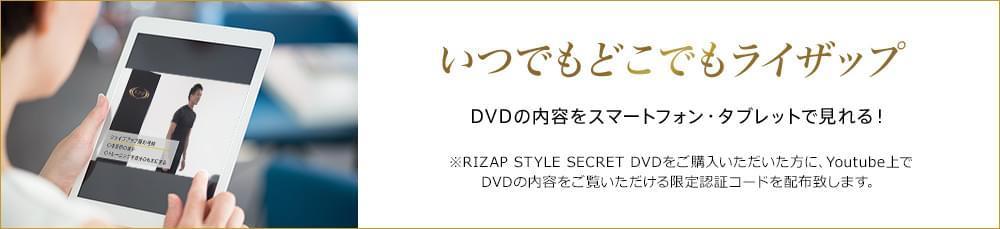 いつでもどこでもライザップ DVDの内容をスマートフォン・タブレットで見れる! ※RIZAP STYLE SECRET DVDをご購入いただいた方に、Youtube上でDVDの内容をご覧いただける限定認証コードを配布致します。